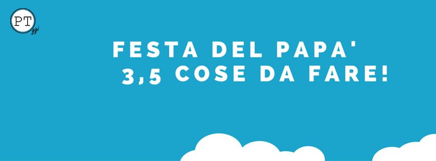 FESTA DEL PAPA'- 3 COSE DA FARE!